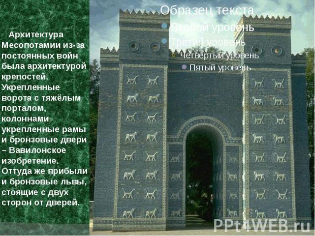 Архитектура Месопотамии из-за постоянных войн была архитектурой крепостей. Укрепленные ворота с тяжёлым порталом, колоннами укрепленные рамы и бронзовые двери – Вавилонское изобретение. Оттуда же прибыли и бронзовые львы, стоящие с двух сторон от дверей.