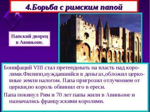 Бонифаций VIII стал претендовать на власть над коро-лями.Филипп,нуждавшийся в де