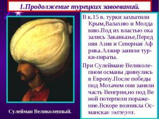 1.Продолжение турецких завоеваний. В к.15 в. турки захватили Крым,Валахию и Молд