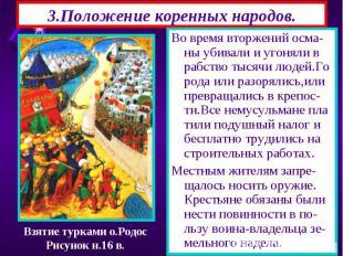 3.Положение коренных народов. Во время вторжений осма-ны убивали и угоняли в раб