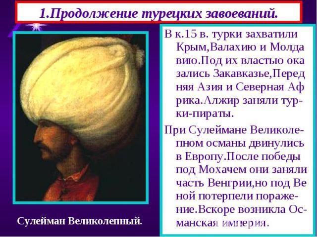 1.Продолжение турецких завоеваний. В к.15 в. турки захватили Крым,Валахию и Молда вию.Под их властью ока зались Закавказье,Перед няя Азия и Северная Аф рика.Алжир заняли тур-ки-пираты. При Сулеймане Великоле-пном османы двинулись в Европу.После побе…