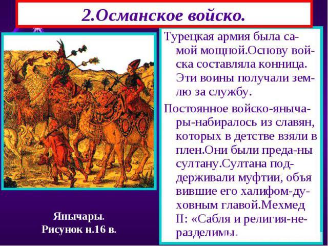 2.Османское войско. Турецкая армия была са-мой мощной.Основу вой-ска составляла конница. Эти воины получали зем-лю за службу. Постоянное войско-яныча-ры-набиралось из славян, которых в детстве взяли в плен.Они были преда-ны султану.Султана под-держи…