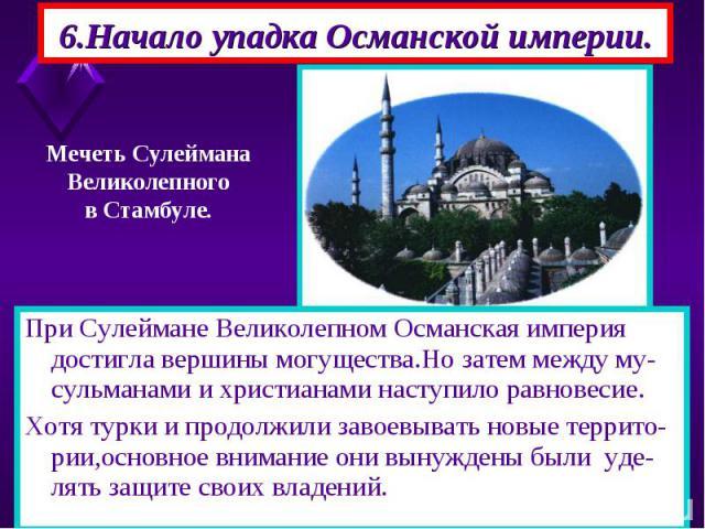 6.Начало упадка Османской империи. При Сулеймане Великолепном Османская империя достигла вершины могущества.Но затем между му-сульманами и христианами наступило равновесие. Хотя турки и продолжили завоевывать новые террито-рии,основное внимание они …