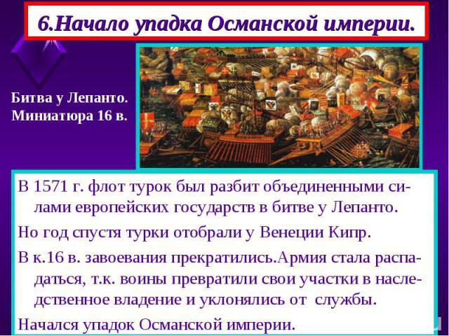 6.Начало упадка Османской империи. В 1571 г. флот турок был разбит объединенными си-лами европейских государств в битве у Лепанто. Но год спустя турки отобрали у Венеции Кипр. В к.16 в. завоевания прекратились.Армия стала распа-даться, т.к. воины пр…