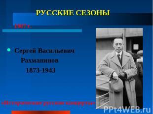 РУССКИЕ СЕЗОНЫ Сергей Васильевич Рахманинов 1873-1943