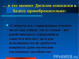 … в тот момент Дягилев относился к балету пренебрежительно: «Смотреть его с один