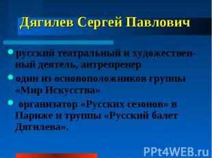 Дягилев Сергей Павлович русский театральный и художествен-ный деятель, антрепрен