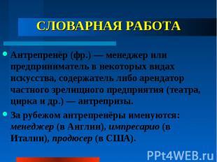 СЛОВАРНАЯ РАБОТА Антрепренёр (фр.) — менеджер или предприниматель в некоторых ви