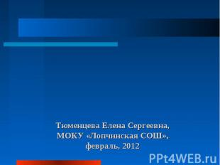 Тюменцева Елена Сергеевна, МОКУ «Лопчинская СОШ», февраль, 2012