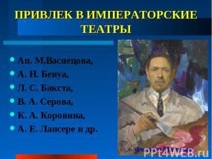ПРИВЛЕК В ИМПЕРАТОРСКИЕ ТЕАТРЫ Ап. М.Васнецова, А.Н.Бенуа, Л.С