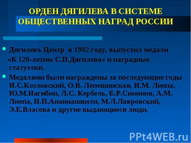 ОРДЕН ДЯГИЛЕВА В СИСТЕМЕ ОБЩЕСТВЕННЫХ НАГРАД РОССИИ Дягилевъ Центр в 1992 году, выпустил медали «К 120-летию С.П.Дягилева» и наградные статуэтки. Медалями были награждены за последующие годы И.С.Козловский, О.В. Лепешинская, И.М. Лиепа, Ю.М.Нагибин,…