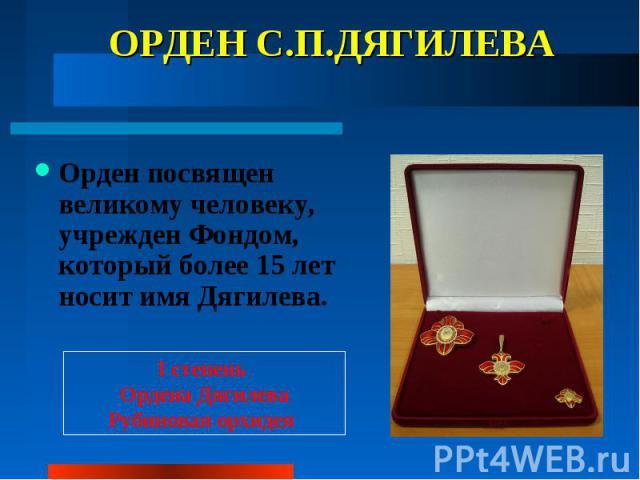 ОРДЕН С.П.ДЯГИЛЕВА Орден посвящен великому человеку, учрежден Фондом, который более 15 лет носит имя Дягилева.