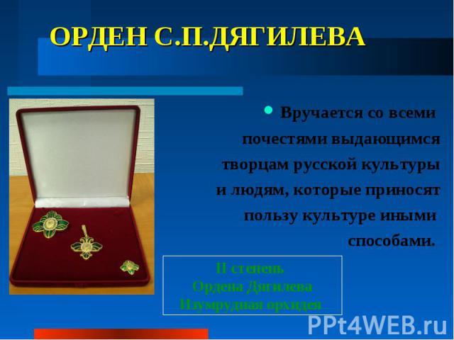 ОРДЕН С.П.ДЯГИЛЕВА Вручается со всеми почестями выдающимся творцам русской культуры и людям, которые приносят пользу культуре иными способами.