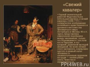 Первой значительной работой Федотова была небольшая картина «Свежий кавалер» (18