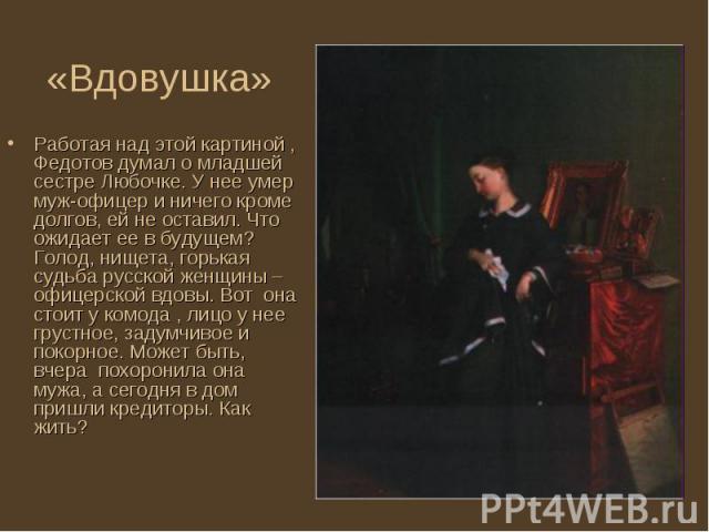 Работая над этой картиной , Федотов думал о младшей сестре Любочке. У нее умер муж-офицер и ничего кроме долгов, ей не оставил. Что ожидает ее в будущем? Голод, нищета, горькая судьба русской женщины – офицерской вдовы. Вот она стоит у комода , лицо…