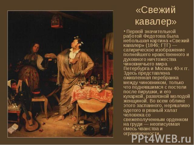 Первой значительной работой Федотова была небольшая картина «Свежий кавалер» (1846; ГТГ) — сатирическое изображение полнейшего нравственного и духовного ничтожества чиновничьего мира Петербурга и Москвы 40-х гг. Здесь представлена оживленная перебра…