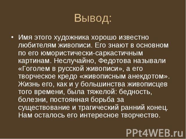 Имя этого художника хорошо известно любителям живописи. Его знают в основном по его юмористически-саркастичным картинам. Неслучайно, Федотова называли «Гоголем в русской живописи», а его творческое кредо «живописным анекдотом». Жизнь его, как и у бо…