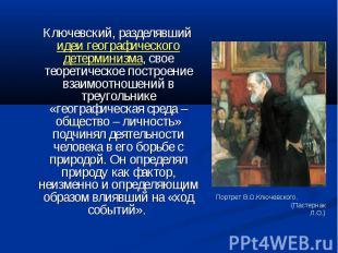 Ключевский, разделявший идеи географического детерминизма, свое теоретическое по