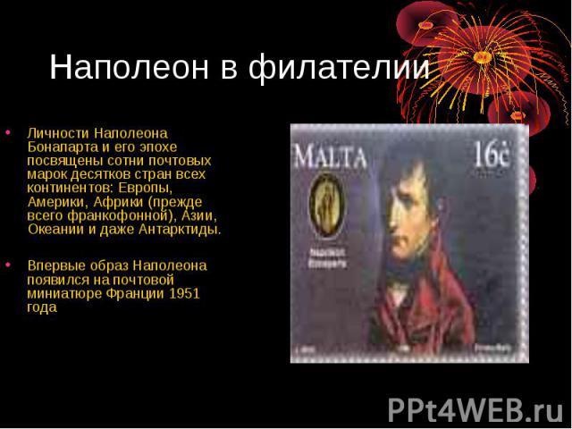 Наполеон в филателии Личности Наполеона Бонапарта и его эпохе посвящены сотни почтовых марок десятков стран всех континентов: Европы, Америки, Африки (прежде всего франкофонной), Азии, Океании и даже Антарктиды. Впервые образ Наполеона появился на п…