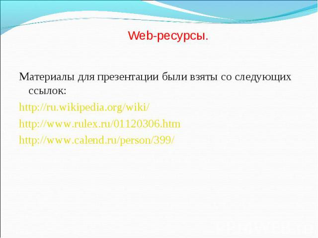 Материалы для презентации были взяты со следующих ссылок: Материалы для презентации были взяты со следующих ссылок: http://ru.wikipedia.org/wiki/ http://www.rulex.ru/01120306.htm http://www.calend.ru/person/399/
