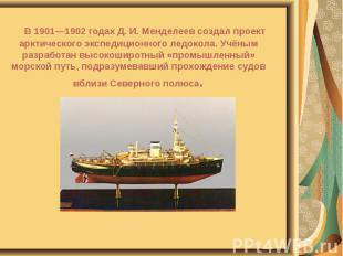 В 1901—1902 годах Д. И. Менделеев создал проект арктического экспедиционного лед