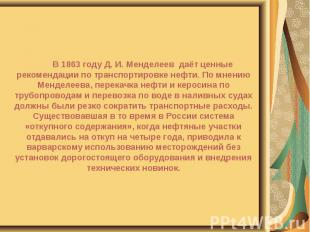 В 1863 году Д. И. Менделеев даёт ценные рекомендации по транспортировке нефти. П