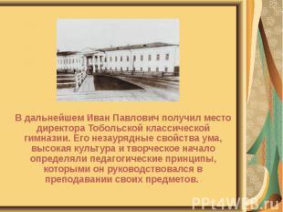 В дальнейшем Иван Павлович получил место директора Тобольской классической гимна