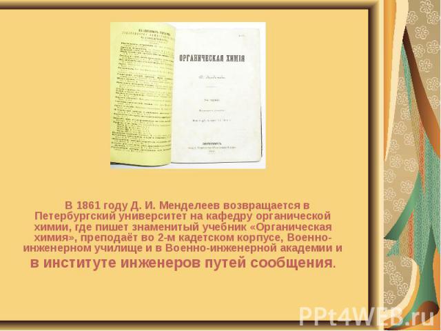 В 1861 году Д. И. Менделеев возвращается в Петербургский университет на кафедру органической химии, где пишет знаменитый учебник «Органическая химия», преподаёт во 2-м кадетском корпусе, Военно-инженерном училище и в Военно-инженерной академии и В 1…