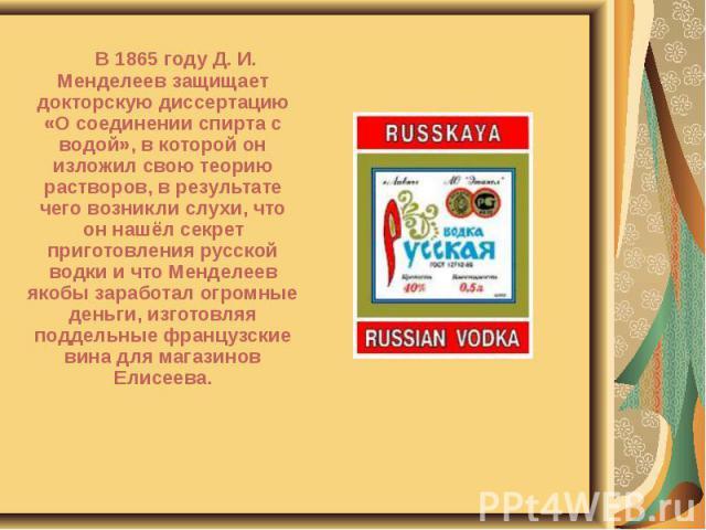 В 1865 году Д. И. Менделеев защищает докторскую диссертацию «О соединении спирта с водой», в которой он изложил свою теорию растворов, в результате чего возникли слухи, что он нашёл секрет приготовления русской водки и что Менделеев якобы заработал …