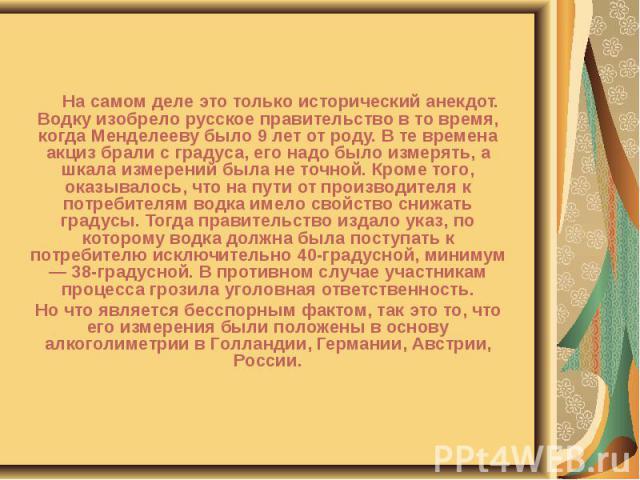 На самом деле это только исторический анекдот. Водку изобрело русское правительство в то время, когда Менделееву было 9 лет от роду. В те времена акциз брали с градуса, его надо было измерять, а шкала измерений была не точной. Кроме того, оказывалос…