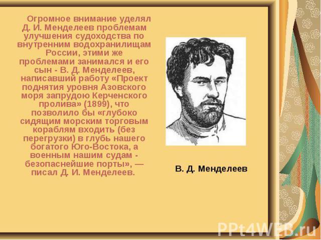 В. Д. Менделеев Огромное внимание уделял Д. И. Менделеев проблемам улучшения судоходства по внутренним водохранилищам России, этими же проблемами занимался и его сын - В. Д. Менделеев, написавший работу «Проект поднятия уровня Азовского моря запрудо…
