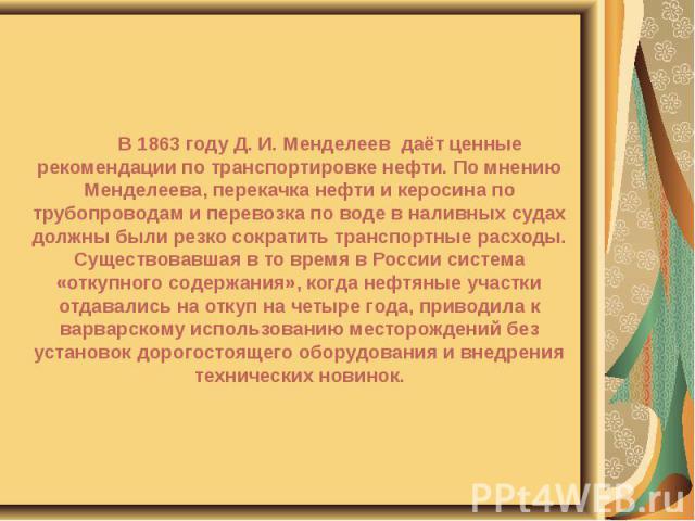 В 1863 году Д. И. Менделеев даёт ценные рекомендации по транспортировке нефти. По мнению Менделеева, перекачка нефти и керосина по трубопроводам и перевозка по воде в наливных судах должны были резко сократить транспортные расходы. Существовавшая в …