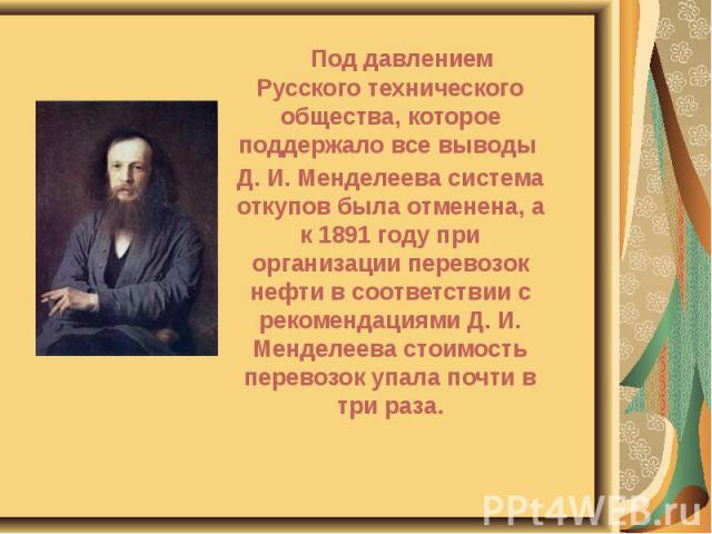 Под давлением Русского технического общества, которое поддержало все выводы Под давлением Русского технического общества, которое поддержало все выводы Д. И. Менделеева система откупов была отменена, а к 1891 году при организации перевозок нефти в с…