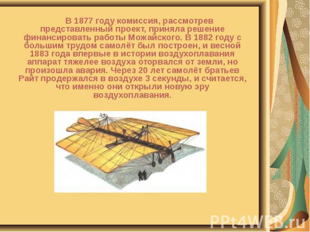 В 1877 году комиссия, рассмотрев представленный проект, приняла решение финансировать работы Можайского. В 1882 году с большим трудом самолёт был построен, и весной 1883 года впервые в истории воздухоплавания аппарат тяжелее воздуха оторвался от зем…