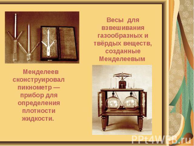 Менделеев сконструировал пикнометр — прибор для определения плотности жидкости. Менделеев сконструировал пикнометр — прибор для определения плотности жидкости.