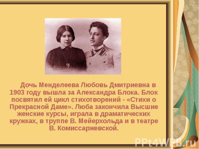 Дочь Менделеева Любовь Дмитриевна в 1903 году вышла за Александра Блока. Блок посвятил ей цикл стихотворений - «Стихи о Прекрасной Даме». Люба закончила Высшие женские курсы, играла в драматических кружках, в труппе В. Мейерхольда и в театре В. Коми…