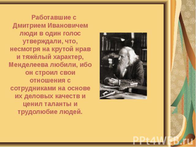 Работавшие с Дмитрием Ивановичем люди в один голос утверждали, что, несмотря на крутой нрав и тяжёлый характер, Менделеева любили, ибо он строил свои отношения с сотрудниками на основе их деловых качеств и ценил таланты и трудолюбие людей. Работавши…
