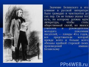 Значение Белинского и его влияние в русской литературе было громадно и чувствует