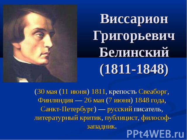 Виссарион Григорьевич Белинский (1811-1848) (30 мая (11 июня) 1811, крепость Свеаборг, Финляндия— 26 мая (7 июня) 1848 года, Санкт-Петербург)— русский писатель, литературный критик, публицист, философ-западник.