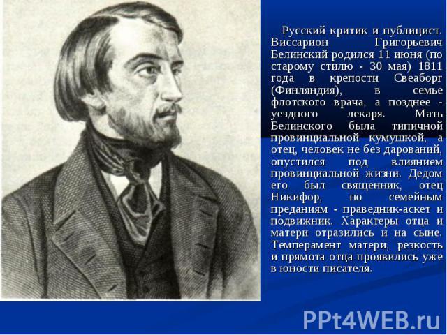 Русский критик и публицист. Виссарион Григорьевич Белинский родился 11 июня (по старому стилю - 30 мая) 1811 года в крепости Свеаборг (Финляндия), в семье флотского врача, а позднее - уездного лекаря. Мать Белинского была типичной провинциальной кум…