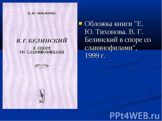 """Обложка книги """"Е. Ю. Тихонова. В. Г. Белинский в споре со славянофилами"""", 1999 г. Обложка книги """"Е. Ю. Тихонова. В. Г. Белинский в споре со славянофилами"""", 1999 г."""