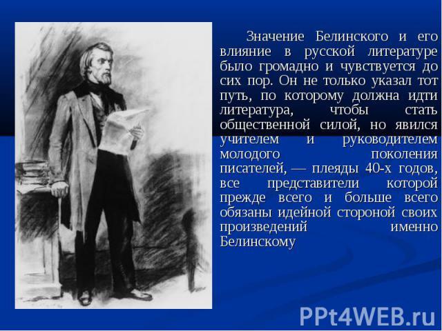 Значение Белинского и его влияние в русской литературе было громадно и чувствуется до сих пор. Он не только указал тот путь, по которому должна идти литература, чтобы стать общественной силой, но явился учителем и руководителем молодого поколения пи…