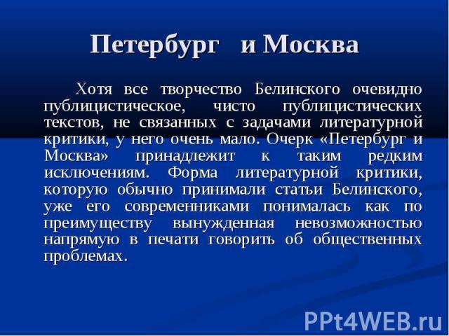 Петербург и Москва Хотя все творчество Белинского очевидно публицистическое, чисто публицистических текстов, не связанных с задачами литературной критики, у него очень мало. Очерк «Петербург и Москва» принадлежит к таким редким исключениям. Форма ли…