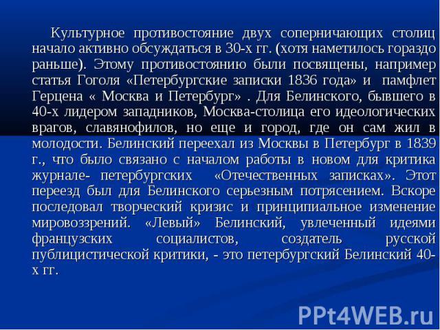 Культурное противостояние двух соперничающих столиц начало активно обсуждаться в 30-х гг. (хотя наметилось гораздо раньше). Этому противостоянию были посвящены, например статья Гоголя «Петербургские записки 1836 года» и памфлет Герцена « Москва и Пе…
