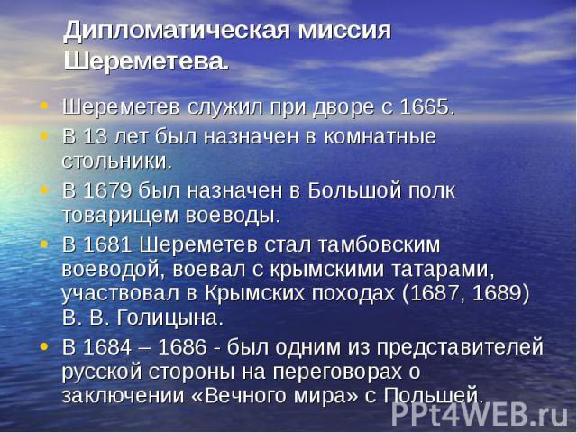 Шереметев служил при дворе с 1665. Шереметев служил при дворе с 1665. В 13 лет был назначен в комнатные стольники. В 1679 был назначен в Большой полк товарищем воеводы. В 1681 Шереметев стал тамбовским воеводой, воевал с крымскими татарами, участвов…