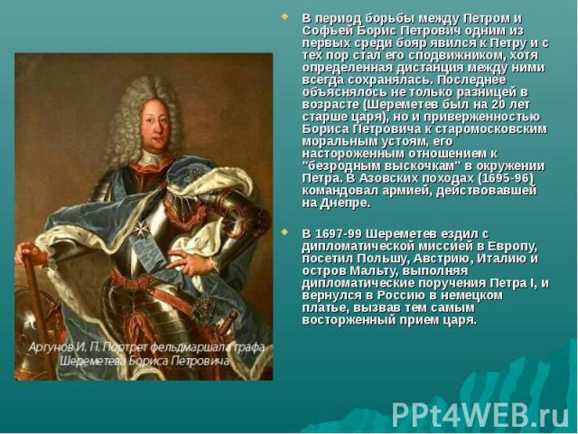 В период борьбы между Петром и Софьей Борис Петрович одним из первых среди бояр явился к Петру и с тех пор стал его сподвижником, хотя определенная дистанция между ними всегда сохранялась. Последнее объяснялось не только разницей в возрасте (Шеремет…
