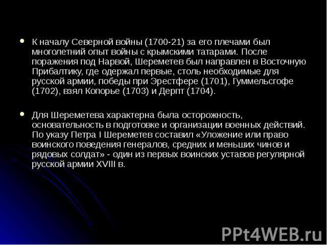 К началу Северной войны (1700-21) за его плечами был многолетний опыт войны с крымскими татарами. После поражения под Нарвой, Шереметев был направлен в Восточную Прибалтику, где одержал первые, столь необходимые для русской армии, победы при Эрестфе…