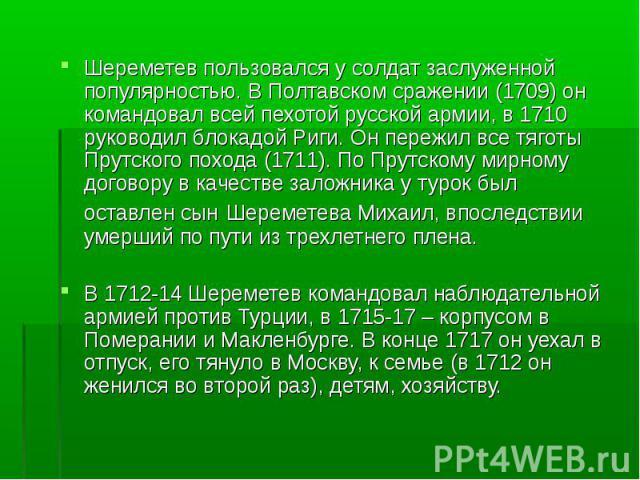 Шереметев пользовался у солдат заслуженной популярностью. В Полтавском сражении (1709) он командовал всей пехотой русской армии, в 1710 руководил блокадой Риги. Он пережил все тяготы Прутского похода (1711). По Прутскому мирному договору в качестве …