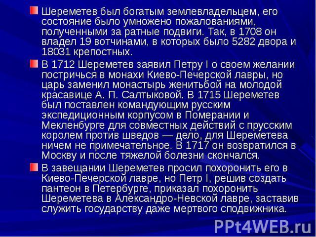 Шереметев был богатым землевладельцем, его состояние было умножено пожалованиями, полученными за ратные подвиги. Так, в 1708 он владел 19 вотчинами, в которых было 5282 двора и 18031 крепостных. Шереметев был богатым землевладельцем, его состояние б…
