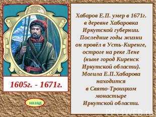 Хабаров Е.П. умер в 1671г. в деревне Хабаровка Иркутской губернии. Последние год